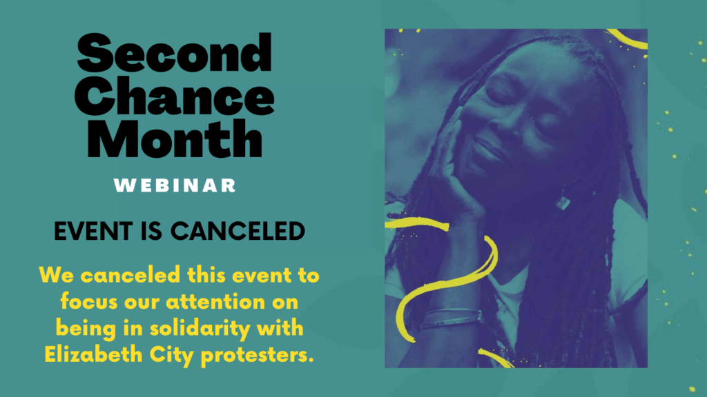 Horizontal graphic with an image on the right of a middle-aged Black woman peacefully resting her head on her hand. On the left, text says Second Chance Month Webinar. Below, text says Event is Canceled and below that the text says We canceled this event to focus our attention on being in solidarity with Elizabeth City protesters.